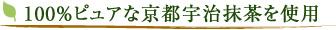 100%ピュアな京都宇治抹茶を使用